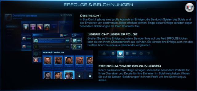 <b>Achievements</b><br><br>Achievements oder Trophäen heißen bei StarCraft II: »Erfolge« und davon gibt es reichlich. Ihr könnt in der Kampagne Erfolge sammeln (z.B. wenn ihr Missionen auf eine besondere Weise oder unter einer Bedingung löst) oder wenn ihr eine bestimmte Anzahl an Matches mit einer Rasse gewinnt. Generell lassen sich Erfolge im Singleplayer, im kooperativen Kampf gegen die KI oder im Ranglistenspiel verdienen und zudem gibt es Heldentaten und Kampf-Erfolge - wie »Erschöpfen Sie zehn ergiebige Mineralienfelder in einer Partie«, »Bauen Sie 21 Zerg-Einheiten gleichzeitig« oder »Vernichten Sie mit einem Atomschlag mehr als 15 Truppen«. Mit den Erfolgen können unter anderem neue Einheitenportraits für das Profil sowie Logos für die Fraktionen festgelegt werden. In eurem Profilschaukasten dürftihr fünf Erfolge festlegen, auf die ihr wirklich stolz seid, welche Besucher eurer Profilseite sofort zu Gesicht bekommen. 2129538